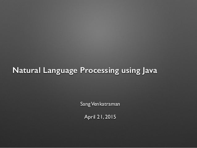 Natural Language Processing using Java SangVenkatraman April 21, 2015