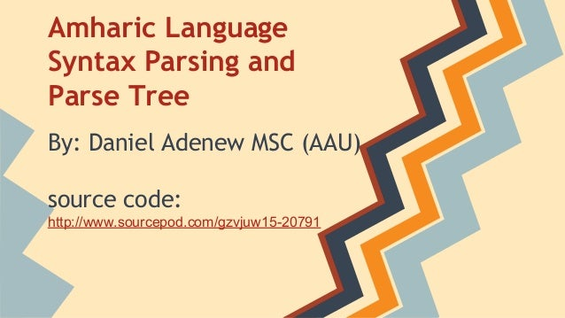 Amharic Language Syntax Parsing and Parse Tree By: Daniel Adenew MSC (AAU) source code: http://www.sourcepod.com/gzvjuw15-...