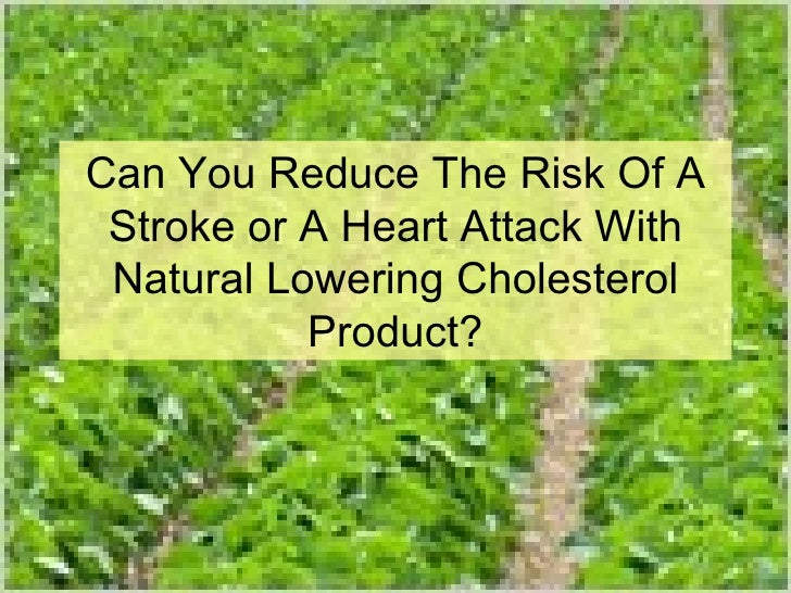 Can You Reduce The Risk Of A Stroke or A Heart Attack With Natural Lowering Cholesterol Product?