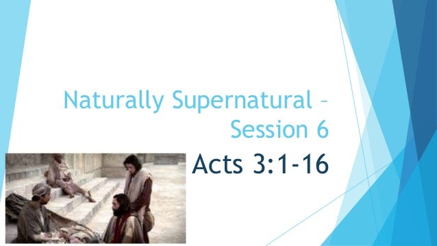 Naturally Supernatural –  Session 6  Acts 3:1-16