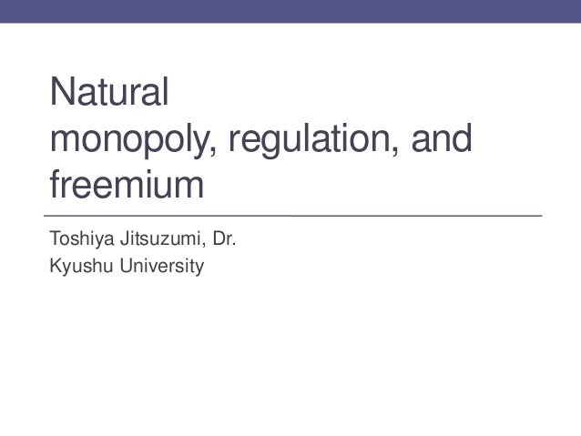 Naturalmonopoly, regulation, andfreemiumToshiya Jitsuzumi, Dr.Kyushu University