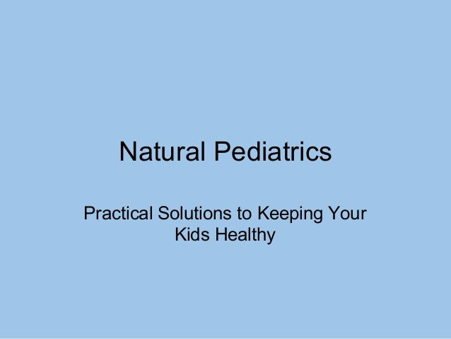 Natural Pediatrics Practical Solutions to Keeping Your Kids Healthy
