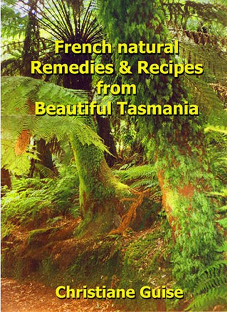 French Natural Remedies & Recipes        from Beautiful Tasmania     Written and illustrated by     Christiane Guise