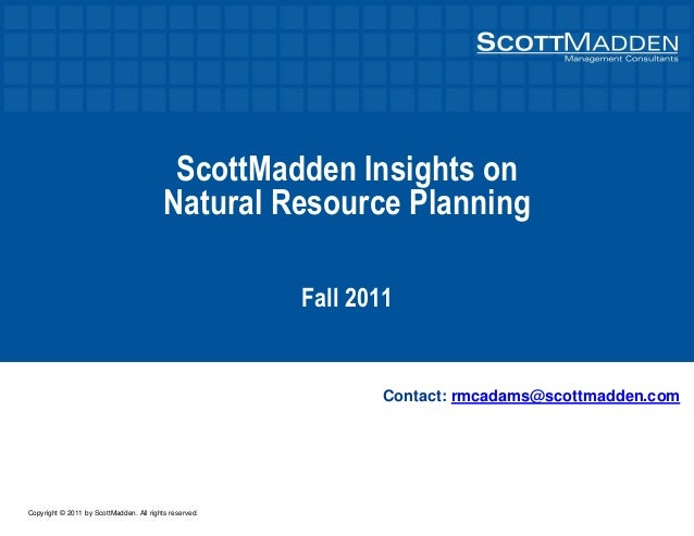 Copyright © 2011 by ScottMadden. All rights reserved. ScottMadden Insights on Natural Resource Planning Fall 2011 Contact:...