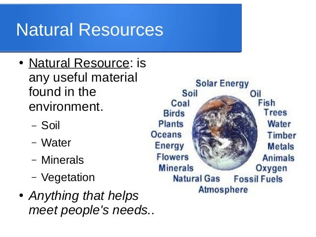 Natural Resources ● Natural Resource: is any useful material found in the environment. – Soil – Water – Minerals – Vegetat...