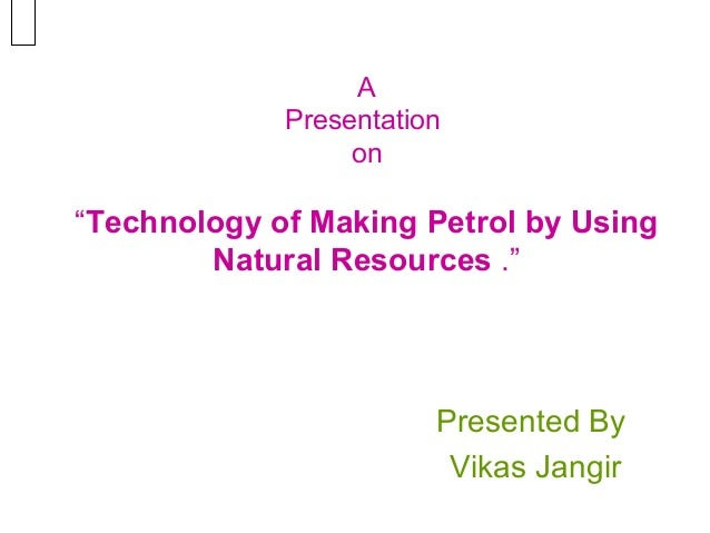 "A Presentation on  ""Technology of Making Petrol by Using Natural Resources .""  Presented By Vikas Jangir"