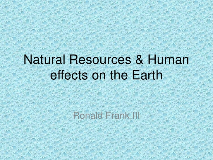 Natural Resources & Human effects on the Earth<br />Ronald Frank III<br />
