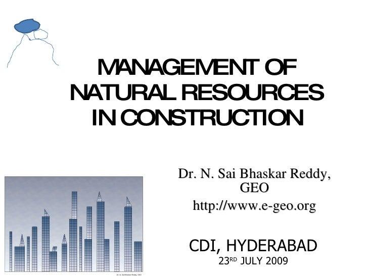 MANAGEMENT OF NATURAL RESOURCES IN CONSTRUCTION Dr. N. Sai Bhaskar Reddy, GEO http://www.e-geo.org CDI, HYDERABAD 23 RD  J...