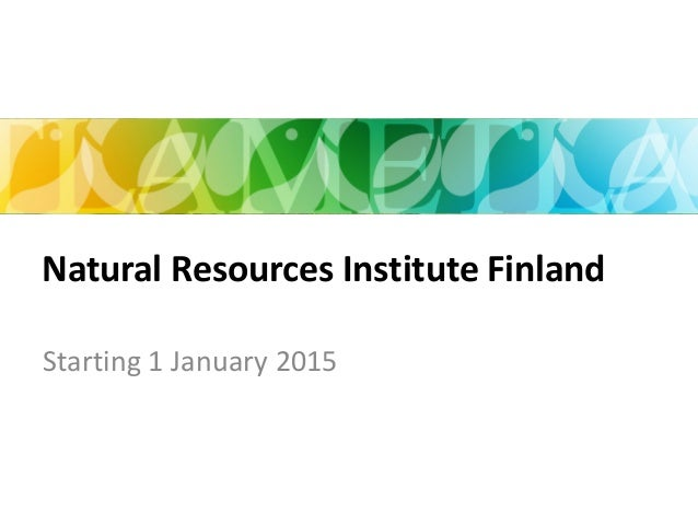 Starting 1 January 2015 Natural Resources Institute Finland 6/21/2014