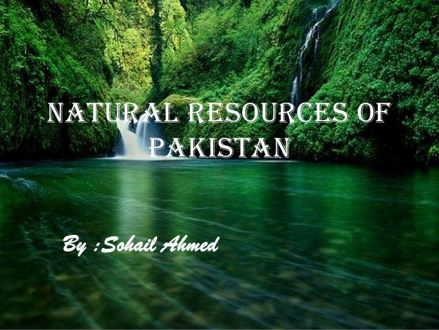 By :Sohail Ahmed NATURAL RESOURCES OF PAKISTAN