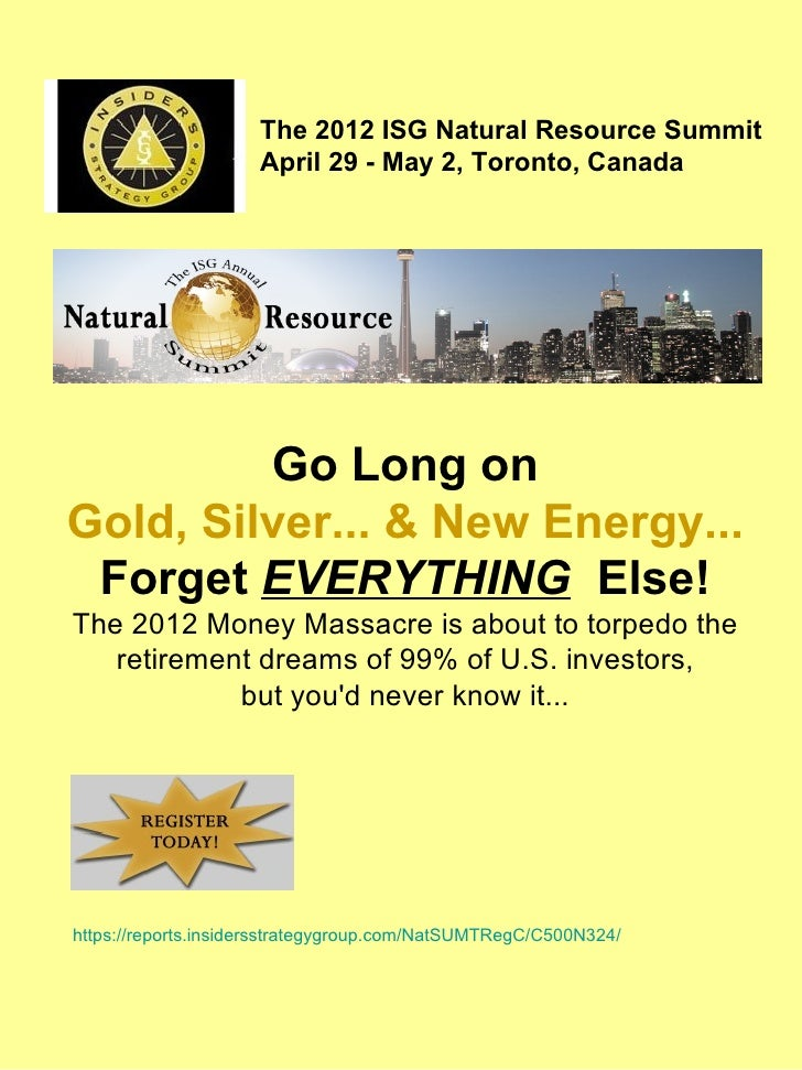 The 2012 ISG Natural Resource Summit                     April 29 - May 2, Toronto, Canada         Go Long onGold, Silver....