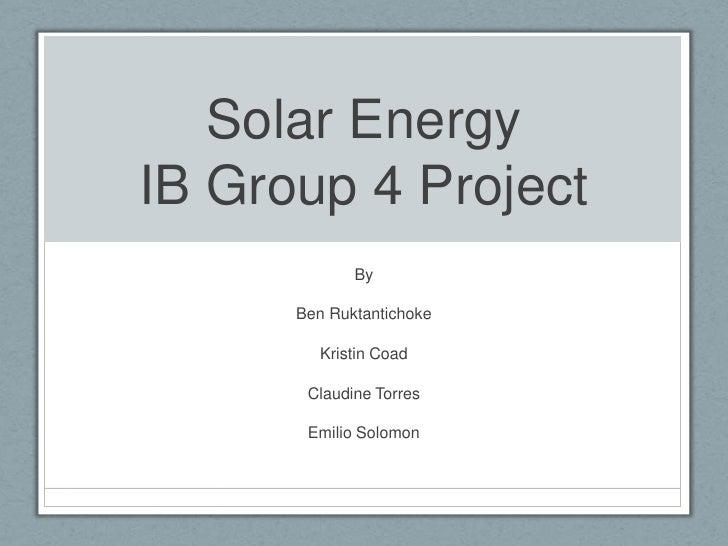 Solar EnergyIB Group 4 Project             By      Ben Ruktantichoke        Kristin Coad       Claudine Torres       Emili...