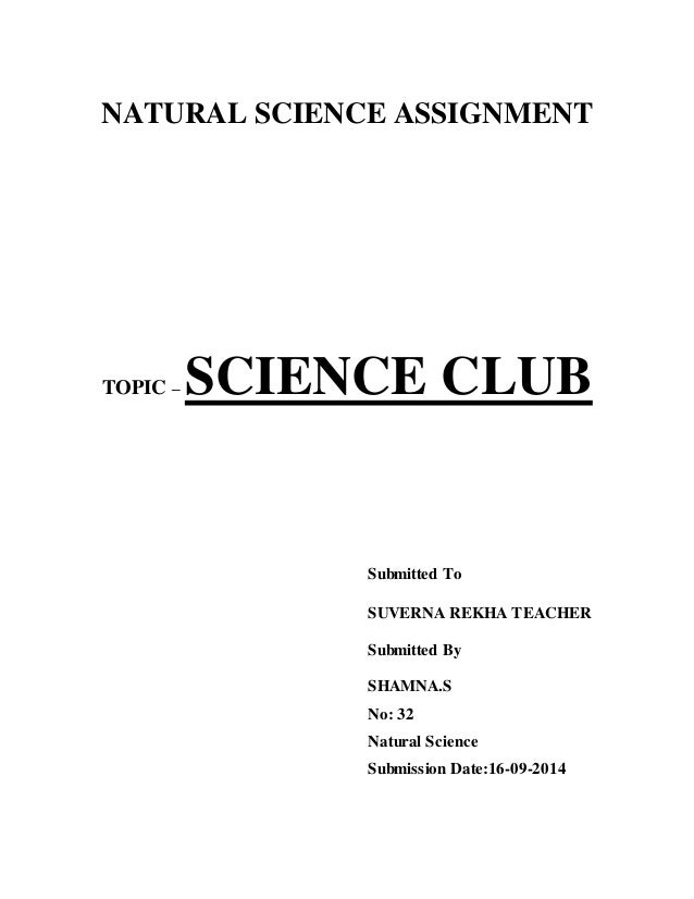 NATURAL SCIENCE ASSIGNMENT  TOPIC – SCIENCE CLUB  Submitted To  SUVERNA REKHA TEACHER  Submitted By  SHAMNA.S  No: 32  Nat...