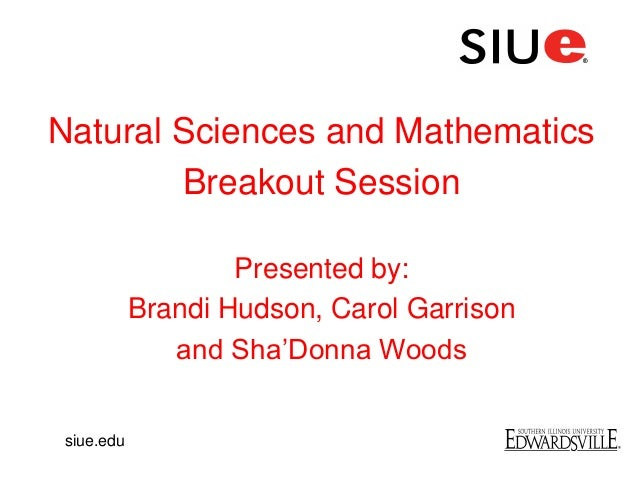 Natural Sciences and MathematicsBreakout SessionPresented by:Brandi Hudson, Carol Garrisonand Sha'Donna Woodssiue.edu