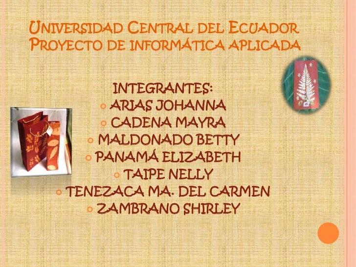 Universidad Central del Ecuador Proyecto de informática aplicada<br />INTEGRANTES:<br />ARIAS JOHANNA <br />CADENA MAYRA<b...