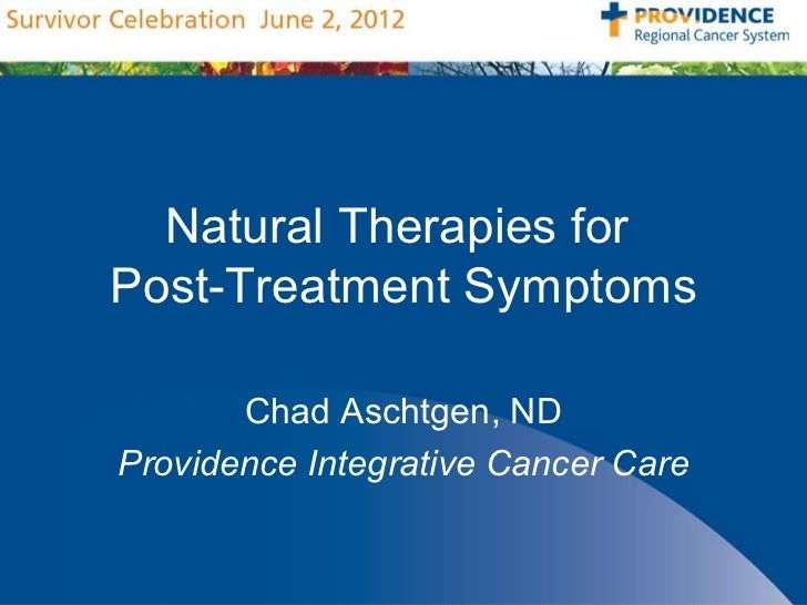 Natural Therapies forPost-Treatment Symptoms       Chad Aschtgen, NDProvidence Integrative Cancer Care