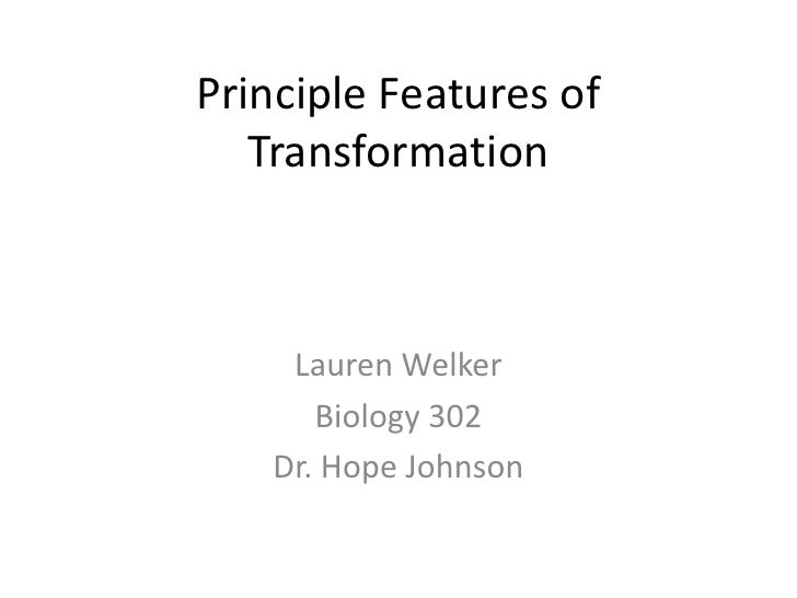 Principle Features of   Transformation    Lauren Welker      Biology 302   Dr. Hope Johnson