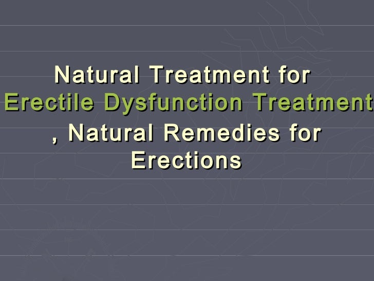 Natural Treatment forErectile Dysfunction Treatment   , Natural Remedies for           Erections