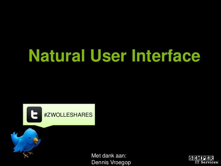 Natural User Interface  #ZWOLLESHARES              Met dank aan:              Dennis Vroegop