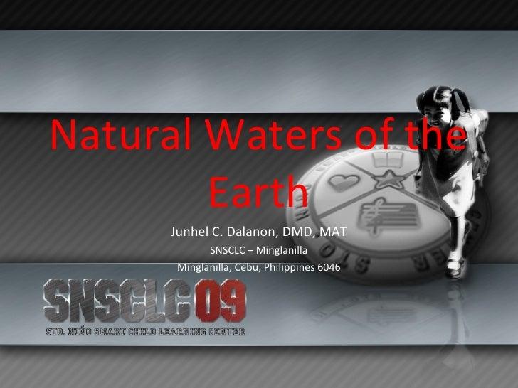 Natural Waters of the Earth Junhel C. Dalanon, DMD, MAT SNSCLC – Minglanilla Minglanilla, Cebu, Philippines 6046