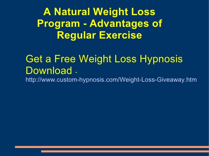 A Natural Weight Loss Program - Advantages of Regular Exercise Get a Free Weight Loss Hypnosis Download  - http://www.cust...