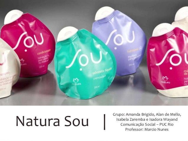 Natura Sou | Grupo: Amanda Brigido, Alan de Mello, Isabela Zaremba e Isadora Wayand Comunicação Social – PUC Rio Professor...