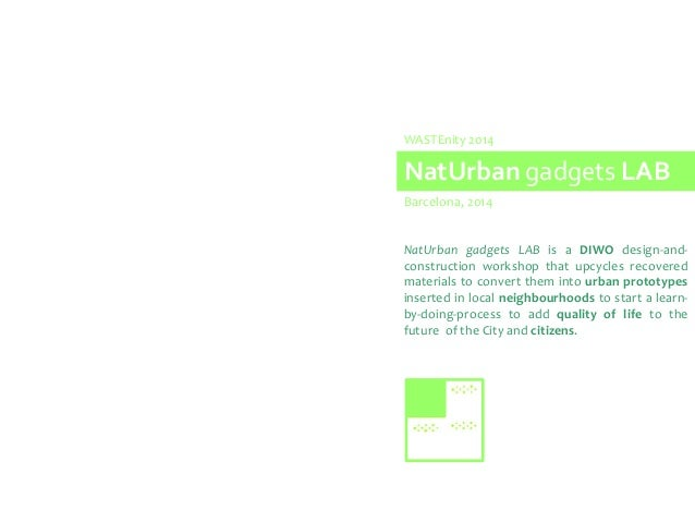 NatUrban gadgets LAB Barcelona, 2014 WASTEnity 2014 NatUrban gadgets LAB is a DIWO design-and- construction workshop that ...