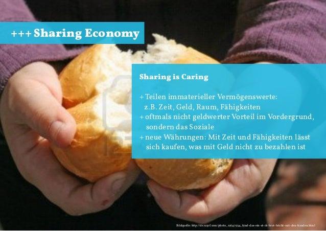 +++ Sharing Economy  Sharing is Caring + Teilen immaterieller Vermögenswerte: z.B. Zeit, Geld, Raum, Fähigkeiten + oftmals...