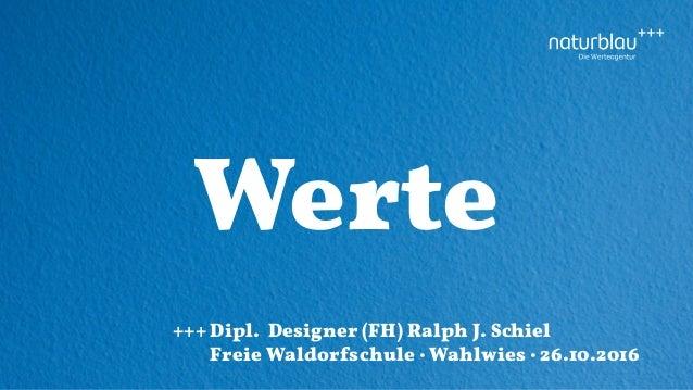 Werte +++Dipl. Designer (FH) Ralph J. Schiel Freie Waldorfschule · Wahlwies · 26.10.2016