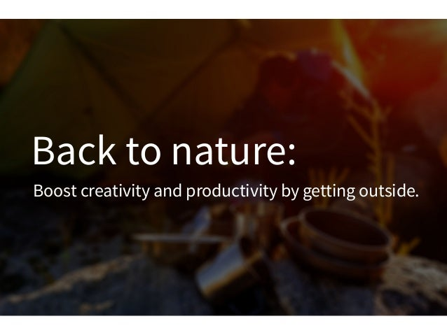 Back to nature:Boost creativity and productivity by getting outside.