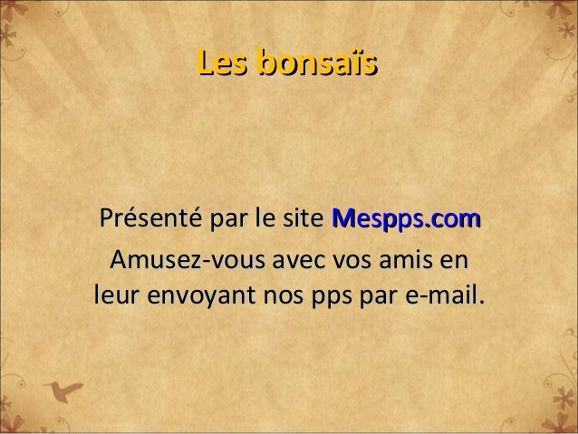 Les bonsaïs Présenté par le site Mespps.com  Amusez-vous avec vos amis enleur envoyant nos pps par e-mail.