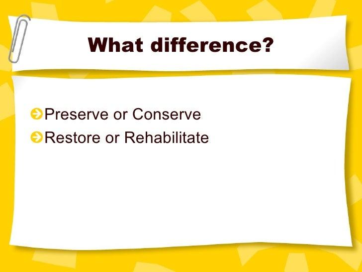What difference? <ul><li>Preserve or Conserve </li></ul><ul><li>Restore or Rehabilitate </li></ul>