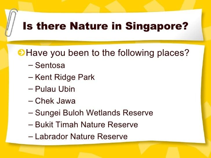 Is there Nature in Singapore? <ul><li>Have you been to the following places? </li></ul><ul><ul><li>Sentosa </li></ul></ul>...