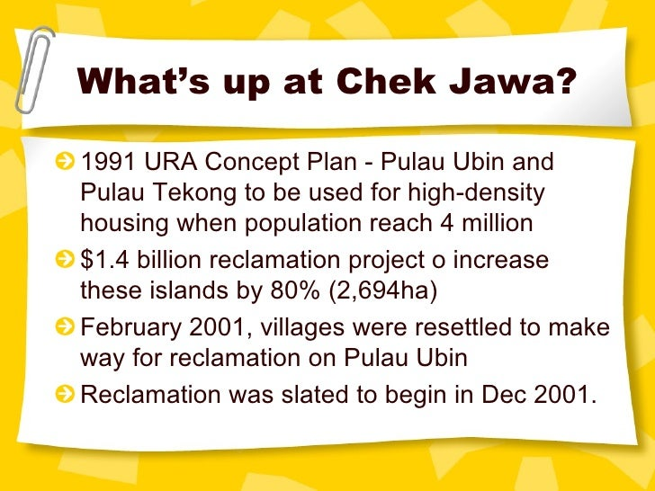 What's up at Chek Jawa? <ul><li>1991 URA Concept Plan - Pulau Ubin and Pulau Tekong to be used for high-density housing wh...
