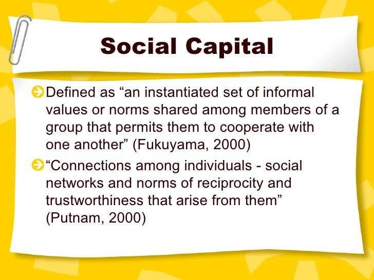"""Social Capital <ul><li>Defined as """"an instantiated set of informal values or norms shared among members of a group that pe..."""