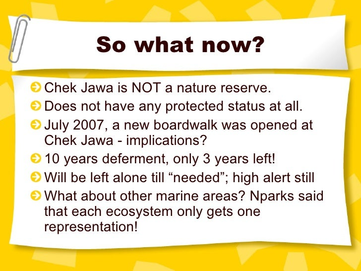 So what now? <ul><li>Chek Jawa is NOT a nature reserve. </li></ul><ul><li>Does not have any protected status at all. </li>...