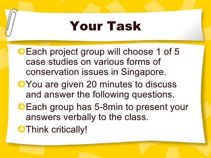 Your Task <ul><li>Each project group will choose 1 of 5 case studies on various forms of conservation issues in Singapore....