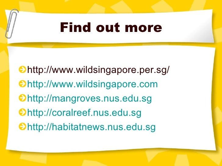 Find out more <ul><li>http://www.wildsingapore.per.sg/ </li></ul><ul><li>http://www.wildsingapore.com </li></ul><ul><li>ht...