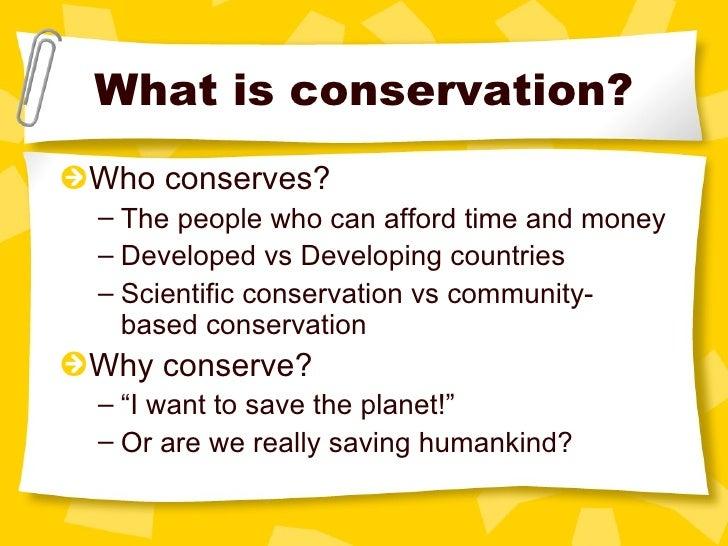 What is conservation? <ul><li>Who conserves? </li></ul><ul><ul><li>The people who can afford time and money </li></ul></ul...