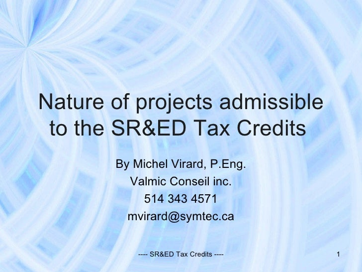 Nature of projects admissible to the SR&ED Tax Credits  By Michel Virard, P.Eng. Valmic Conseil inc. 514 343 4571 [email_a...