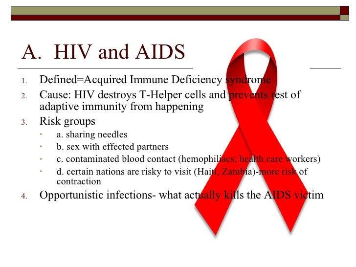 <ul><li>HIV and AIDS </li></ul><ul><li>Defined=Acquired Immune Deficiency syndrome </li></ul><ul><li>Cause: HIV destroys T...