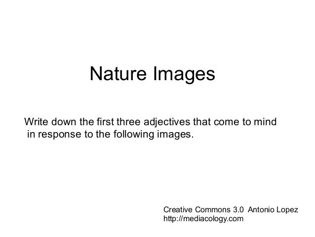Nature Images Write down the first three adjectives that come to mind in response to the following images. Creative Common...