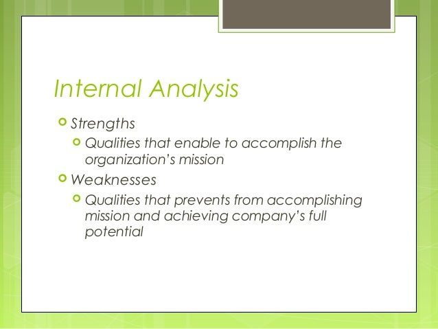 Internal Analysis Strengths     Qualities that enable to accomplish the      organization's mission Weaknesses     Qua...