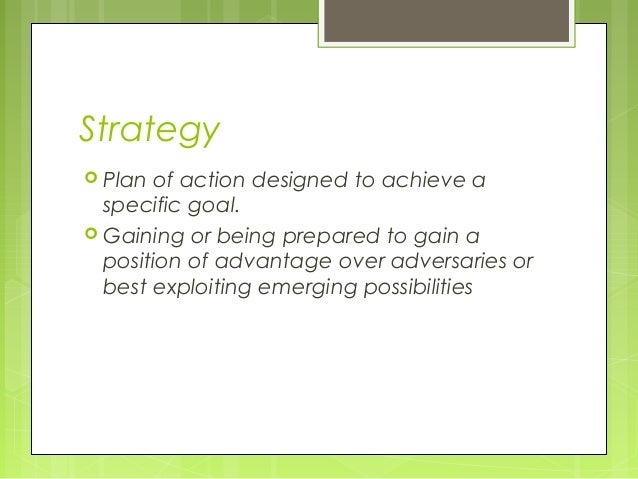 Strategy Plan of action designed to achieve a  specific goal. Gaining or being prepared to gain a  position of advantage...