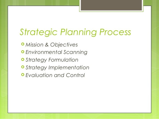 Strategic Planning Process Mission& Objectives Environmental Scanning Strategy Formulation Strategy Implementation Ev...