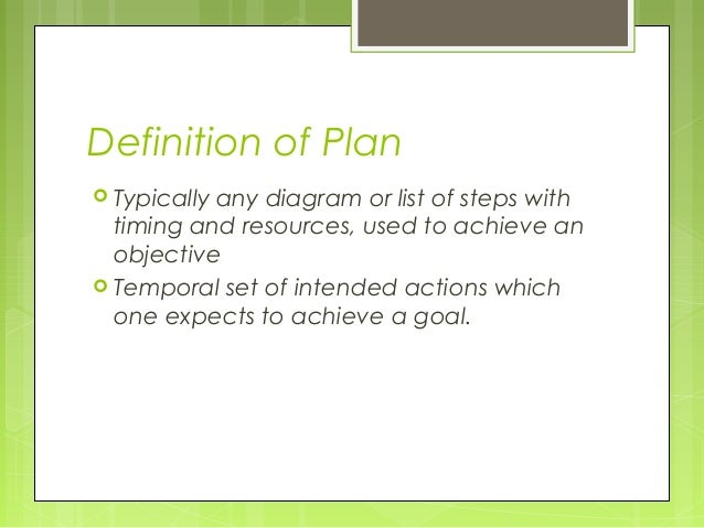 Definition of Plan Typicallyany diagram or list of steps with  timing and resources, used to achieve an  objective Tempo...