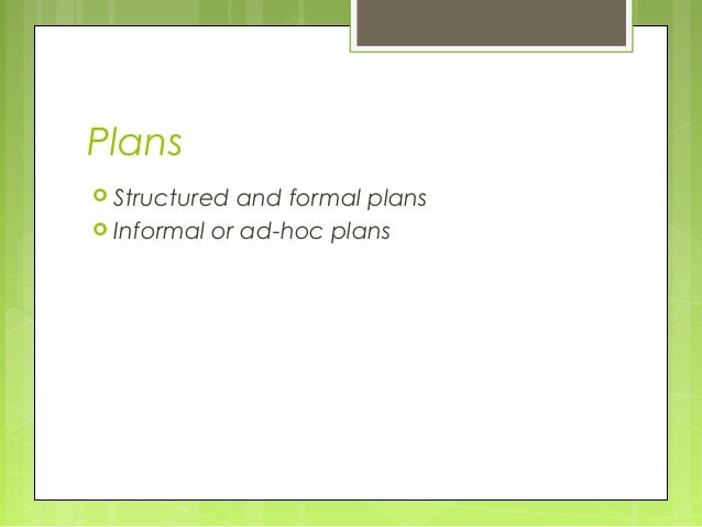 Plans Structured and formal plans Informal or ad-hoc plans