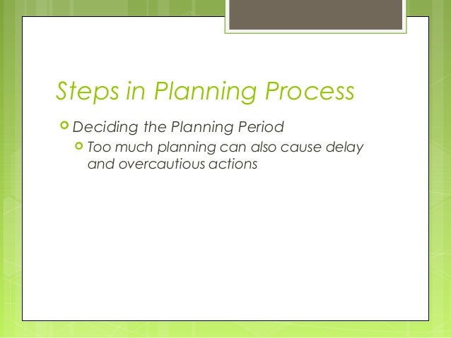 Steps in Planning Process Deciding   the Planning Period    Too much planning can also cause delay     and overcautious ...