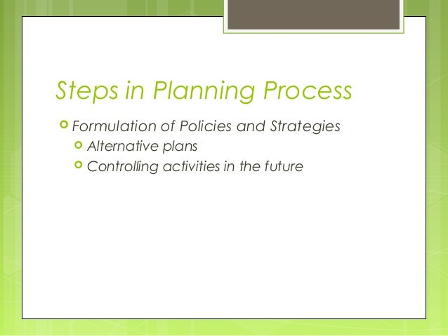 Steps in Planning Process Formulation    of Policies and Strategies    Alternative plans    Controlling activities in t...