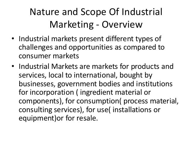 Nature and Scope Of Industrial Marketing - Overview • Industrial markets present different types of challenges and opportu...